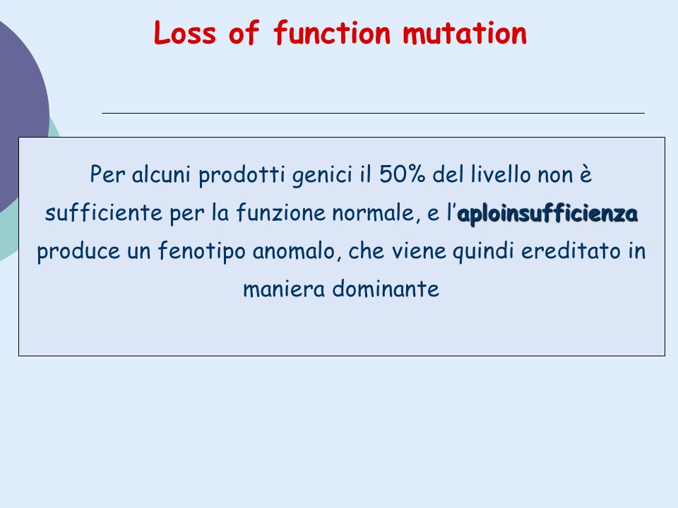 Loss of function mutation aploinsufficienza Per alcuni prodotti genici il 50% del livello non è sufficiente per la funzione normale, e laploinsufficie