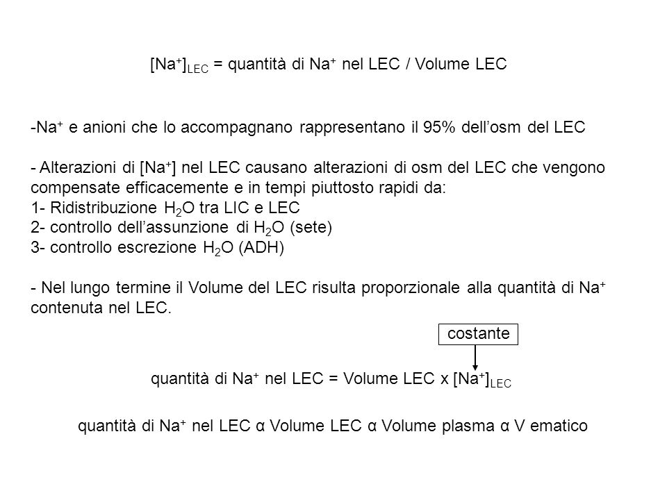 [Na + ] LEC = quantità di Na + nel LEC / Volume LEC -Na + e anioni che lo accompagnano rappresentano il 95% dellosm del LEC - Alterazioni di [Na + ] n