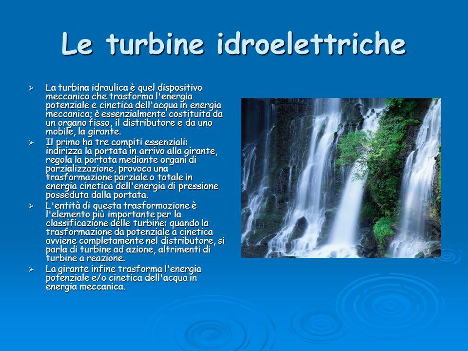 Le turbine idroelettriche La turbina idraulica è quel dispositivo meccanico che trasforma l'energia potenziale e cinetica dell'acqua in energia meccan