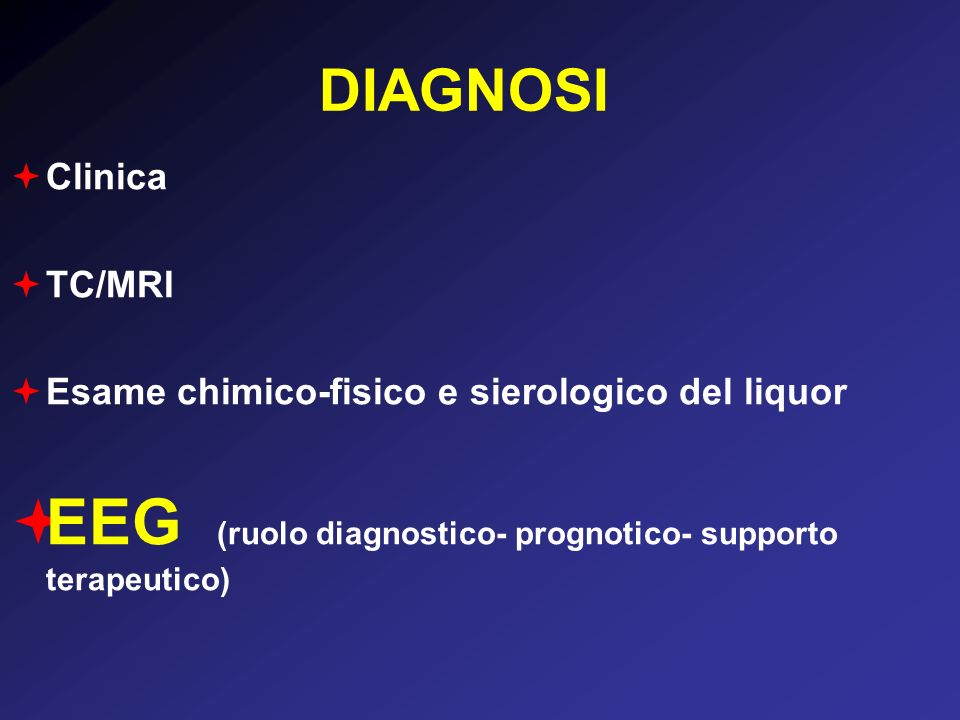 DIAGNOSI Clinica TC/MRI Esame chimico-fisico e sierologico del liquor EEG (ruolo diagnostico- prognotico- supporto terapeutico)