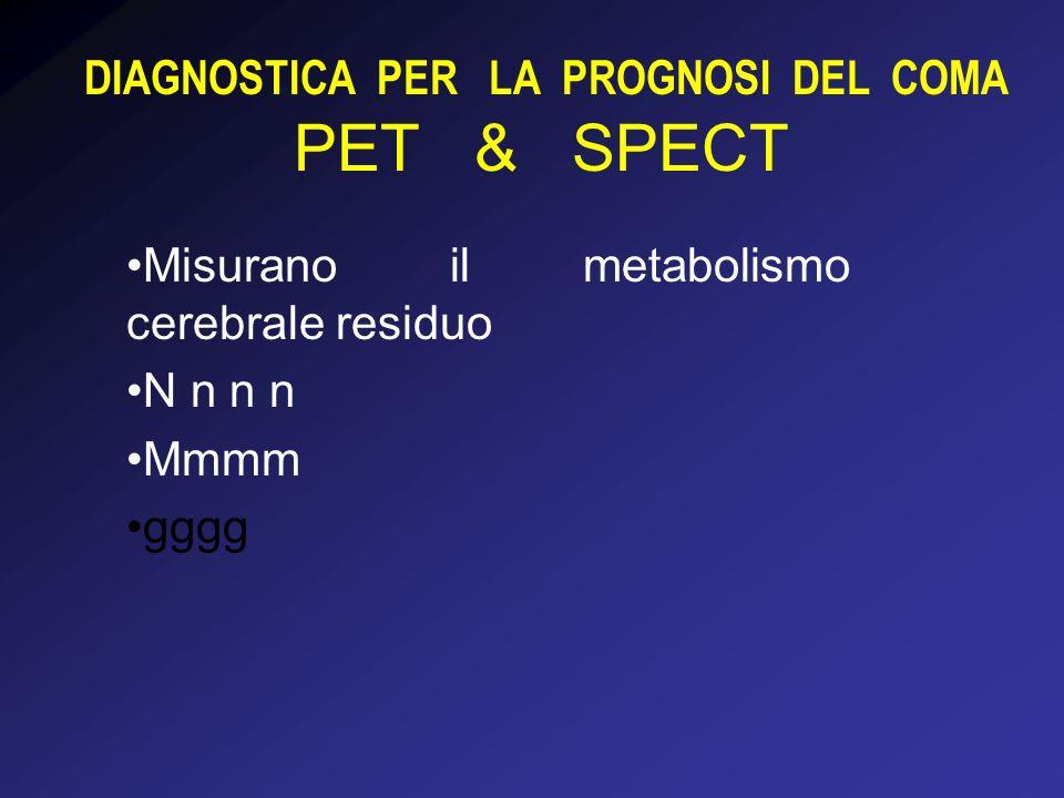 DIAGNOSTICA PER LA PROGNOSI DEL COMA PET & SPECT Misurano il metabolismo cerebrale residuo N n n n Mmmm gggg