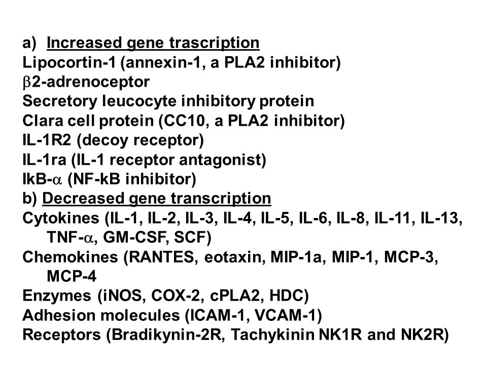 a)Increased gene trascription Lipocortin-1 (annexin-1, a PLA2 inhibitor) 2-adrenoceptor Secretory leucocyte inhibitory protein Clara cell protein (CC10, a PLA2 inhibitor) IL-1R2 (decoy receptor) IL-1ra (IL-1 receptor antagonist) IkB- (NF-kB inhibitor) b) Decreased gene transcription Cytokines (IL-1, IL-2, IL-3, IL-4, IL-5, IL-6, IL-8, IL-11, IL-13, TNF-, GM-CSF, SCF) Chemokines (RANTES, eotaxin, MIP-1a, MIP-1, MCP-3, MCP-4 Enzymes (iNOS, COX-2, cPLA2, HDC) Adhesion molecules (ICAM-1, VCAM-1) Receptors (Bradikynin-2R, Tachykinin NK1R and NK2R)
