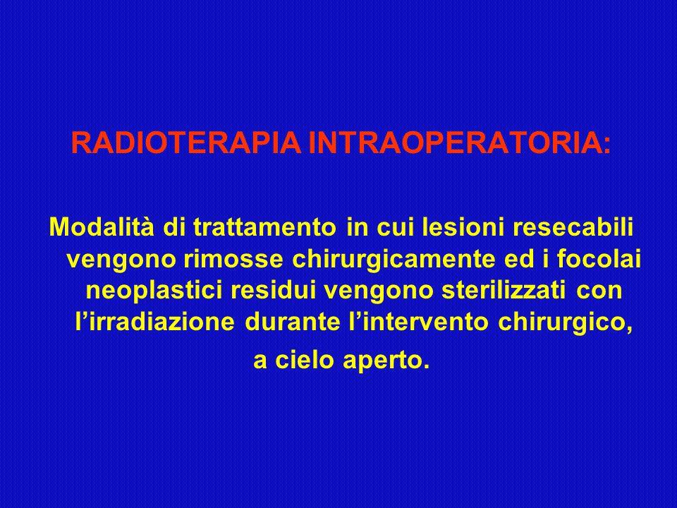 RADIOTERAPIA INTRAOPERATORIA: Modalità di trattamento in cui lesioni resecabili vengono rimosse chirurgicamente ed i focolai neoplastici residui vengo