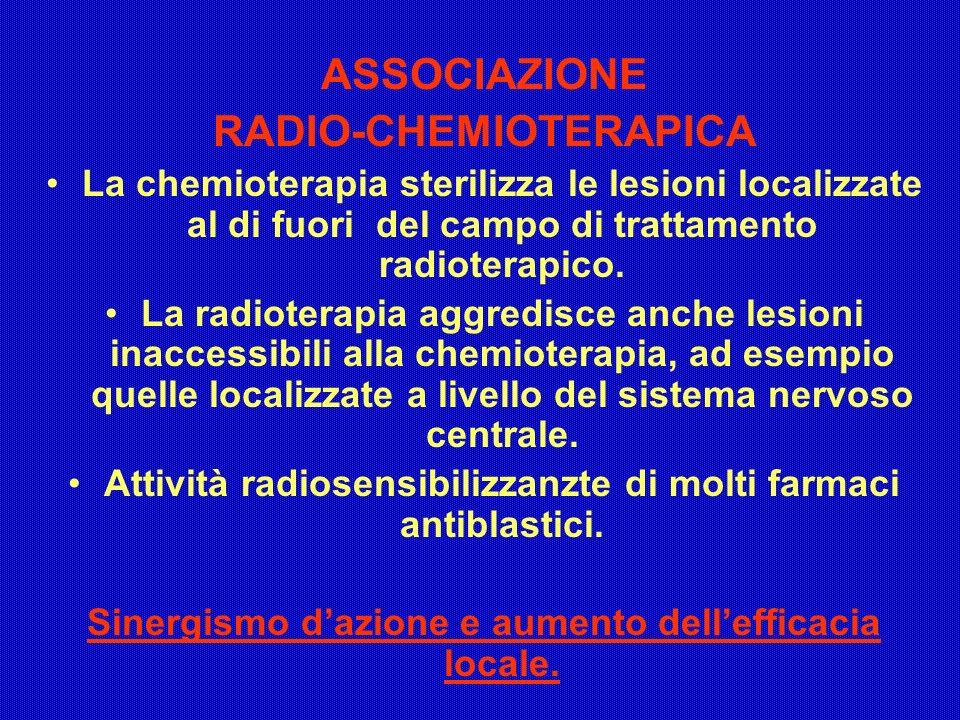 ASSOCIAZIONE RADIO-CHEMIOTERAPICA La chemioterapia sterilizza le lesioni localizzate al di fuori del campo di trattamento radioterapico. La radioterap