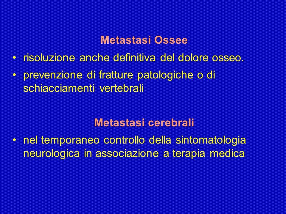 Metastasi Ossee risoluzione anche definitiva del dolore osseo. prevenzione di fratture patologiche o di schiacciamenti vertebrali Metastasi cerebrali