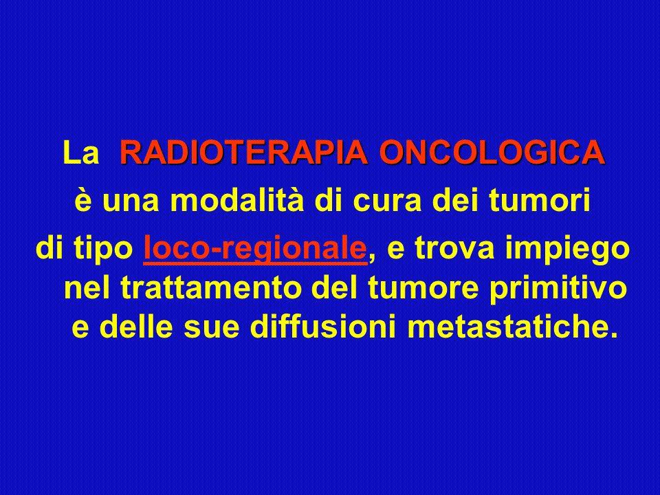 RADIOTERAPIA ONCOLOGICA La RADIOTERAPIA ONCOLOGICA è una modalità di cura dei tumori di tipo loco-regionale, e trova impiego nel trattamento del tumor