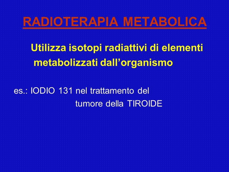 RADIOTERAPIA METABOLICA Utilizza isotopi radiattivi di elementi metabolizzati dallorganismo es.: IODIO 131 nel trattamento del tumore della TIROIDE