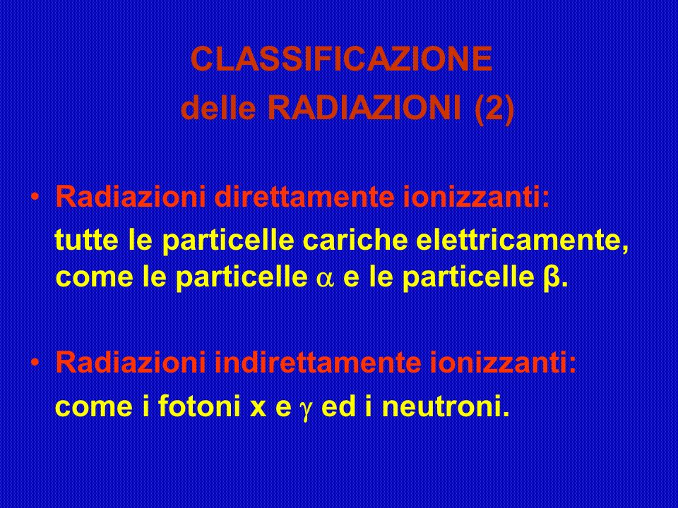 CLASSIFICAZIONE delle RADIAZIONI (2) Radiazioni direttamente ionizzanti: tutte le particelle cariche elettricamente, come le particelle e le particell