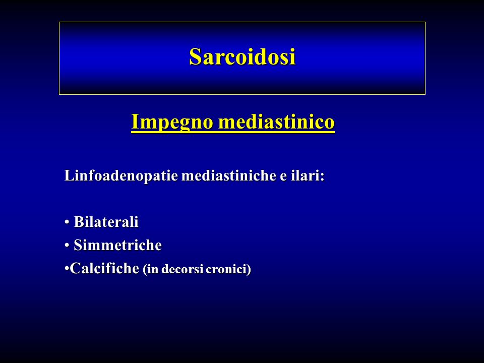 Impegno mediastinico Sarcoidosi Linfoadenopatie mediastiniche e ilari: Bilaterali Bilaterali Simmetriche Simmetriche Calcifiche (in decorsi cronici)Ca