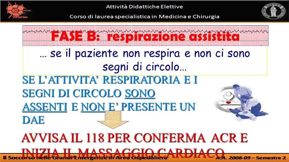 … se il paziente non respira e non ci sono segni di circolo… FASE B: respirazione assistita SE LATTIVITA RESPIRATORIA E I SEGNI DI CIRCOLO SONO ASSENTI E NON E PRESENTE UN DAE AVVISA IL 118 PER CONFERMA ACR E INIZIA IL MASSAGGIO CARDIACO