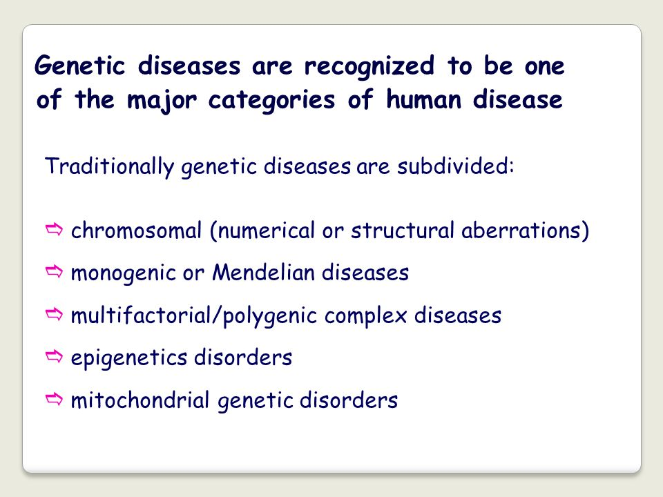 Genetic diseases are recognized to be one of the major categories of human disease Traditionally genetic diseases are subdivided: chromosomal (numeric