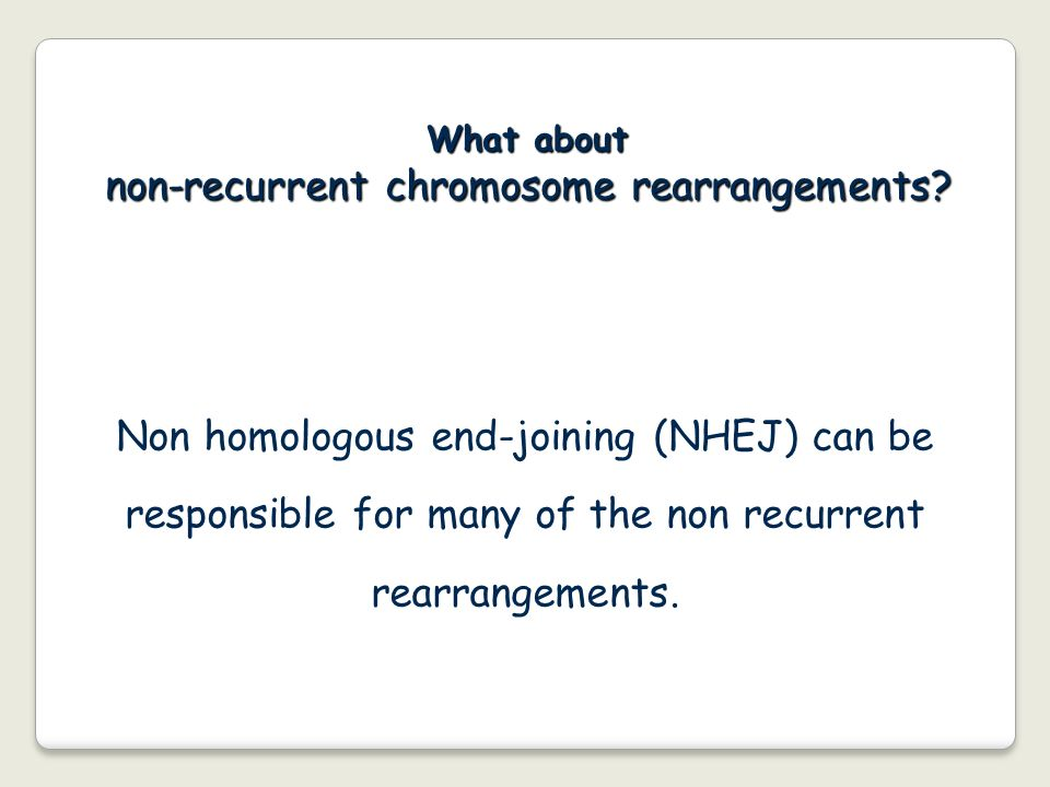 What about non-recurrent chromosome rearrangements? Non homologous end-joining (NHEJ) can be responsible for many of the non recurrent rearrangements.