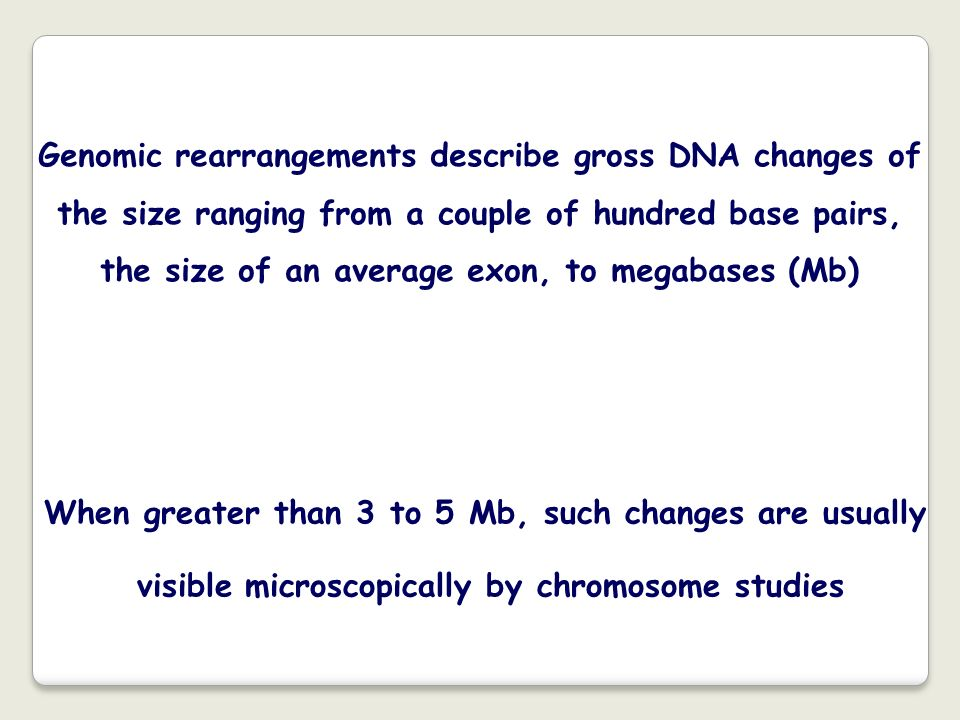 Genomic rearrangements describe gross DNA changes of the size ranging from a couple of hundred base pairs, the size of an average exon, to megabases (