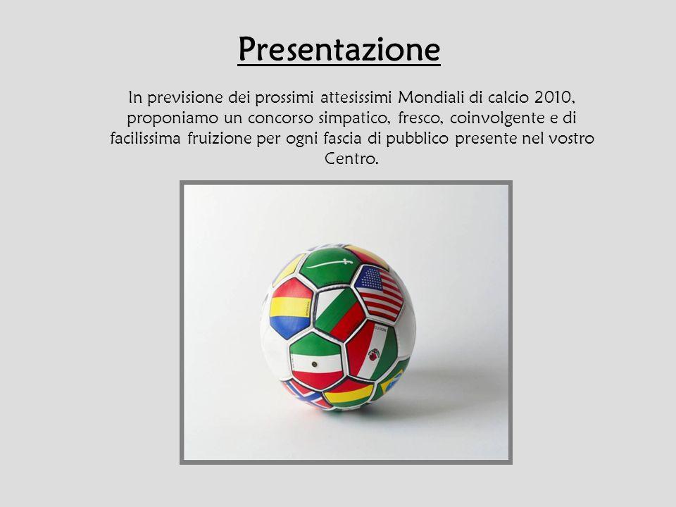 Presentazione In previsione dei prossimi attesissimi Mondiali di calcio 2010, proponiamo un concorso simpatico, fresco, coinvolgente e di facilissima fruizione per ogni fascia di pubblico presente nel vostro Centro.