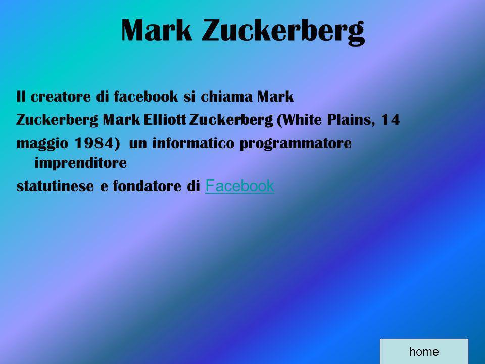 Mark Zuckerberg Il creatore di facebook si chiama Mark Zuckerberg Mark Elliott Zuckerberg (White Plains, 14 maggio 1984) un informatico programmatore
