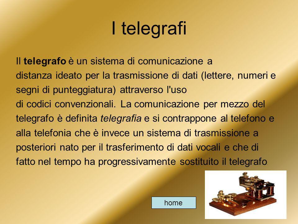 I telegrafi Il telegrafo è un sistema di comunicazione a distanza ideato per la trasmissione di dati (lettere, numeri e segni di punteggiatura) attrav