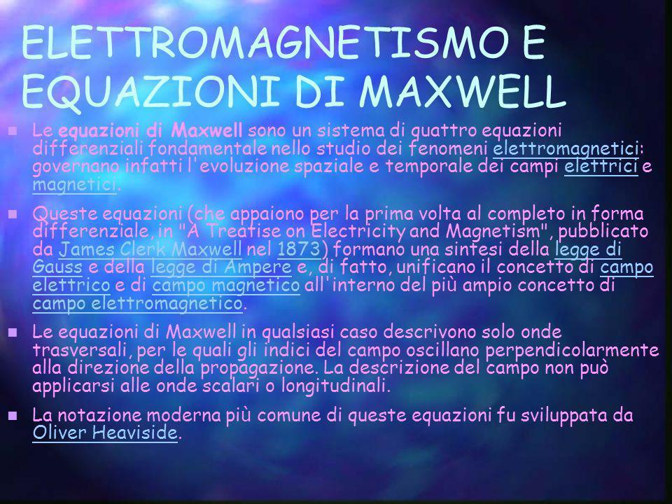 ELETTROMAGNETISMO E EQUAZIONI DI MAXWELL Le equazioni di Maxwell sono un sistema di quattro equazioni differenziali fondamentale nello studio dei feno