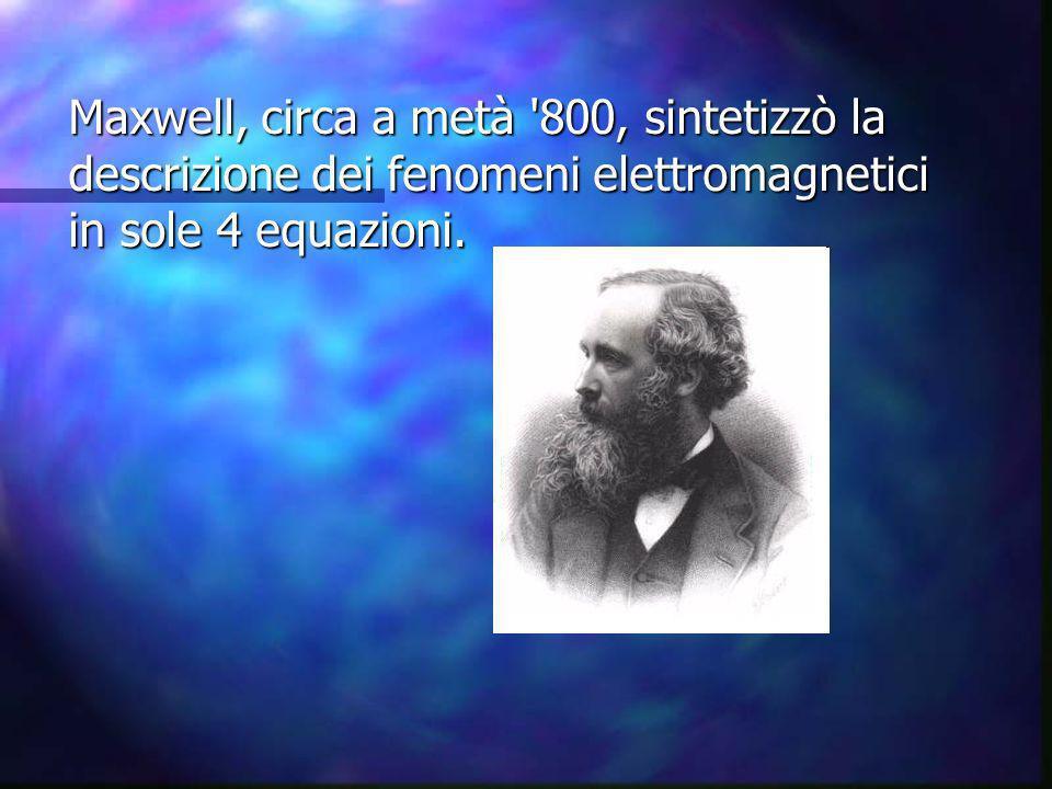 Maxwell, circa a metà '800, sintetizzò la descrizione dei fenomeni elettromagnetici in sole 4 equazioni.