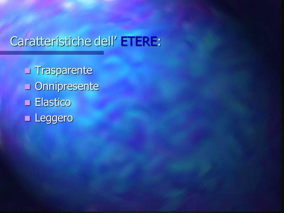 Caratteristiche dell ETERE: Trasparente Trasparente Onnipresente Onnipresente Elastico Elastico Leggero Leggero