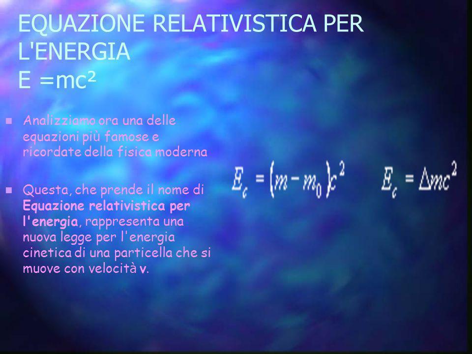 EQUAZIONE RELATIVISTICA PER L'ENERGIA E =mc² Analizziamo ora una delle equazioni pi ù famose e ricordate della fisica moderna Questa, che prende il no
