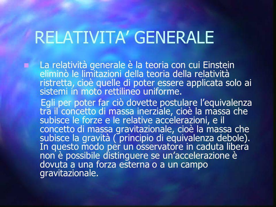 RELATIVITA GENERALE La relatività generale è la teoria con cui Einstein eliminò le limitazioni della teoria della relatività ristretta, cioè quelle di