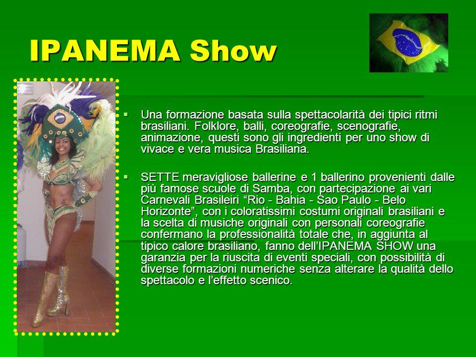 IPANEMA Show Una formazione basata sulla spettacolarità dei tipici ritmi brasiliani. Folklore, balli, coreografie, scenografie, animazione, questi son