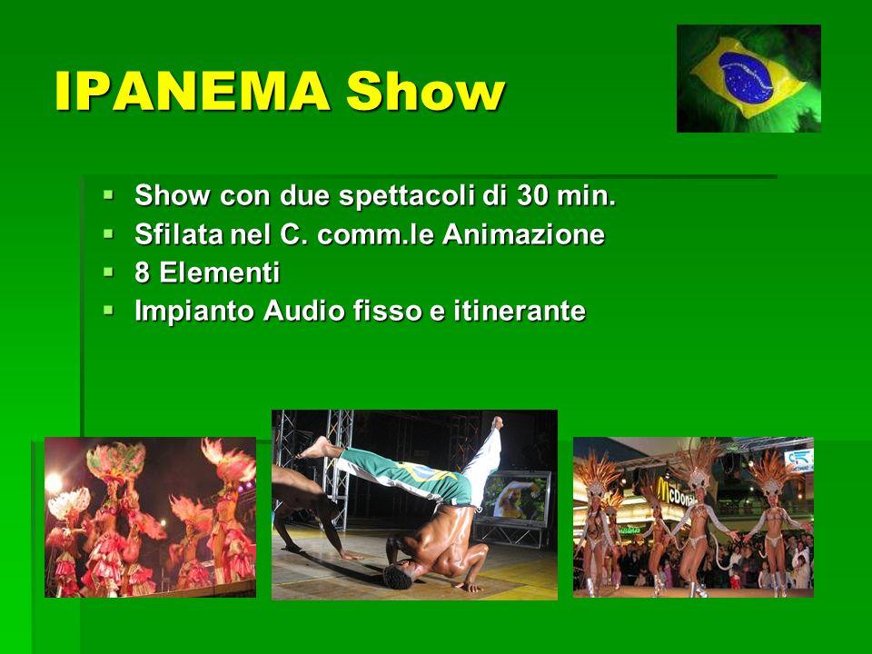 IPANEMA Show Show con due spettacoli di 30 min. Show con due spettacoli di 30 min. Sfilata nel C. comm.le Animazione Sfilata nel C. comm.le Animazione