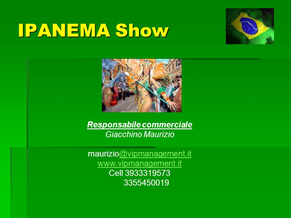 IPANEMA Show Responsabile commerciale Giacchino Maurizio maurizio@vipmanagement.it@vipmanagement.it www.vipmanagement.it Cell 3933319573 3355450019