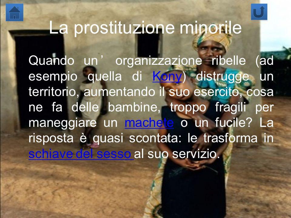 La prostituzione minorile Quando un organizzazione ribelle (ad esempio quella di Kony) distrugge un territorio, aumentando il suo esercito, cosa ne fa