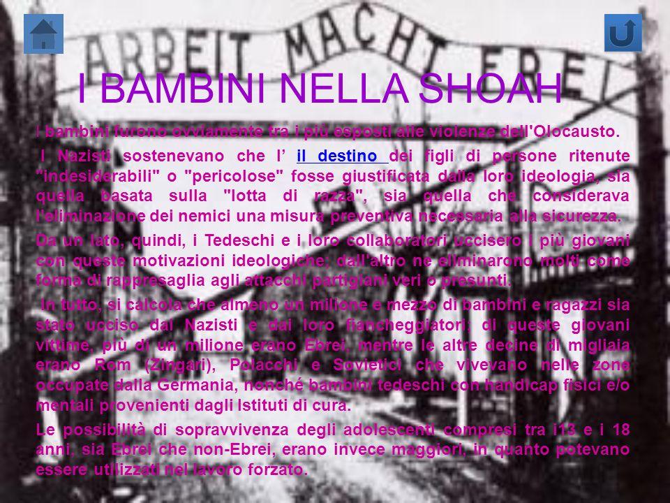 I BAMBINI NELLA SHOAH I bambini furono ovviamente tra i più esposti alle violenze dell'Olocausto. I Nazisti sostenevano che l il destino dei figli di