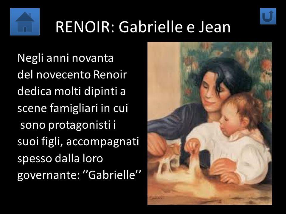 RENOIR: Gabrielle e Jean Negli anni novanta del novecento Renoir dedica molti dipinti a scene famigliari in cui sono protagonisti i suoi figli, accomp