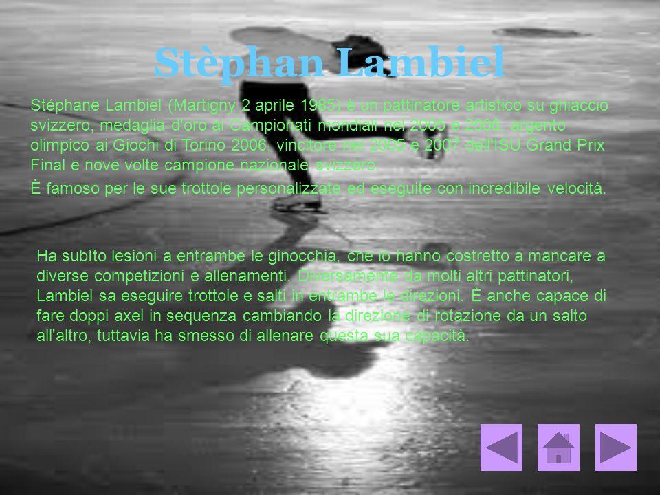 Stèphan Lambiel Stéphane Lambiel (Martigny 2 aprile 1985) è un pattinatore artistico su ghiaccio svizzero, medaglia d'oro ai Campionati mondiali nel 2