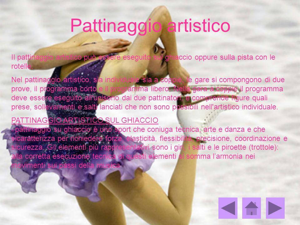 Pattinaggio artistico Il pattinaggio artistico può essere eseguito sul ghiaccio oppure sulla pista con le rotelle. Nel pattinaggio artistico, sia indi