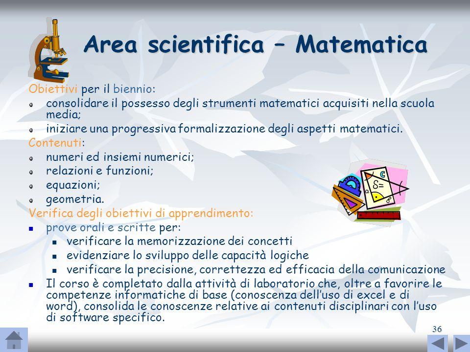 36 Area scientifica – Matematica Area scientifica – Matematica Obiettivi per il biennio: consolidare il possesso degli strumenti matematici acquisiti
