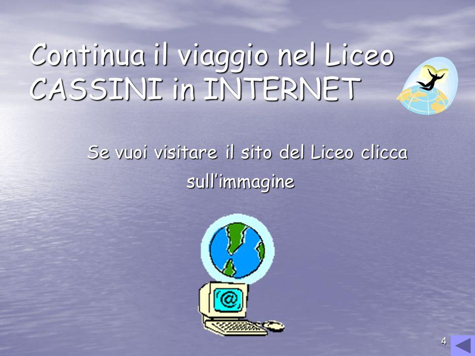 4 Continua il viaggio nel Liceo CASSINI in INTERNET Se vuoi visitare il sito del Liceo clicca Se vuoi visitare il sito del Liceo clicca sullimmagine s