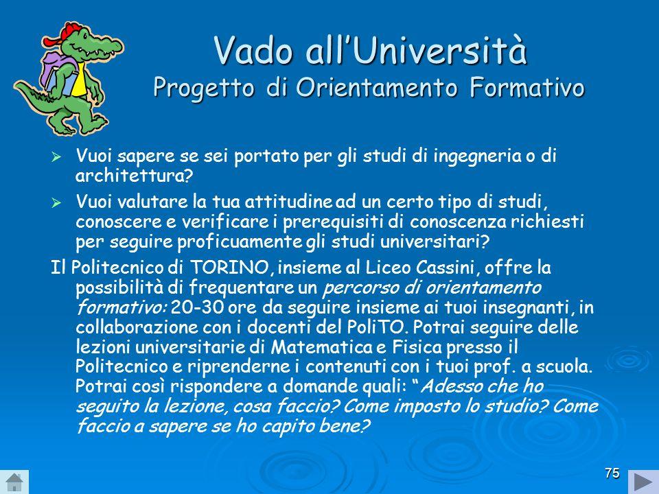 75 Vado allUniversità Progetto di Orientamento Formativo Vuoi sapere se sei portato per gli studi di ingegneria o di architettura? Vuoi valutare la tu