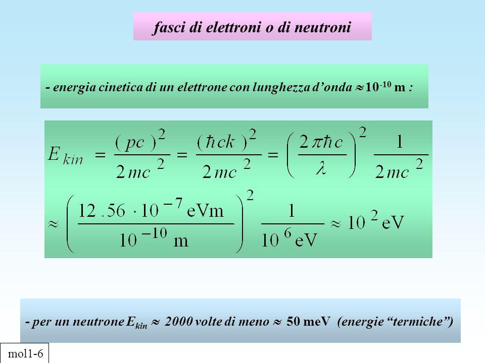 fasci di elettroni o di neutroni - energia cinetica di un elettrone con lunghezza donda 10 -10 m : - per un neutrone E kin 2000 volte di meno 50 meV (energie termiche) mol1-6