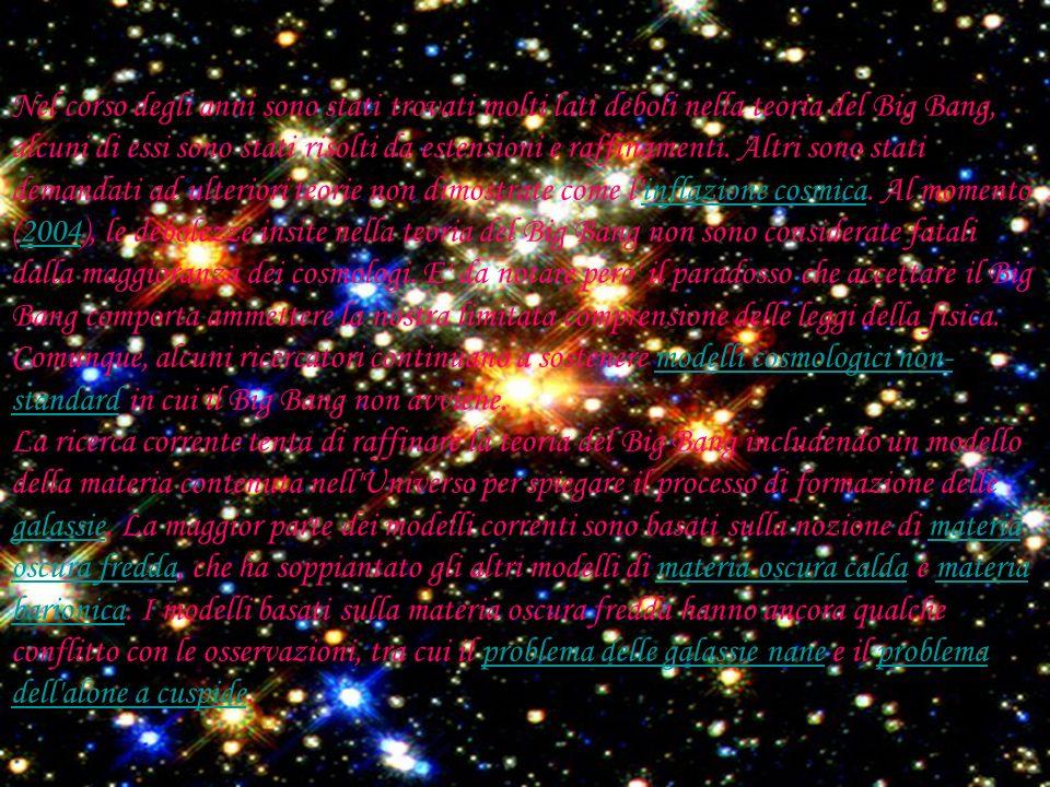 Nel corso degli anni sono stati trovati molti lati deboli nella teoria del Big Bang, alcuni di essi sono stati risolti da estensioni e raffinamenti.