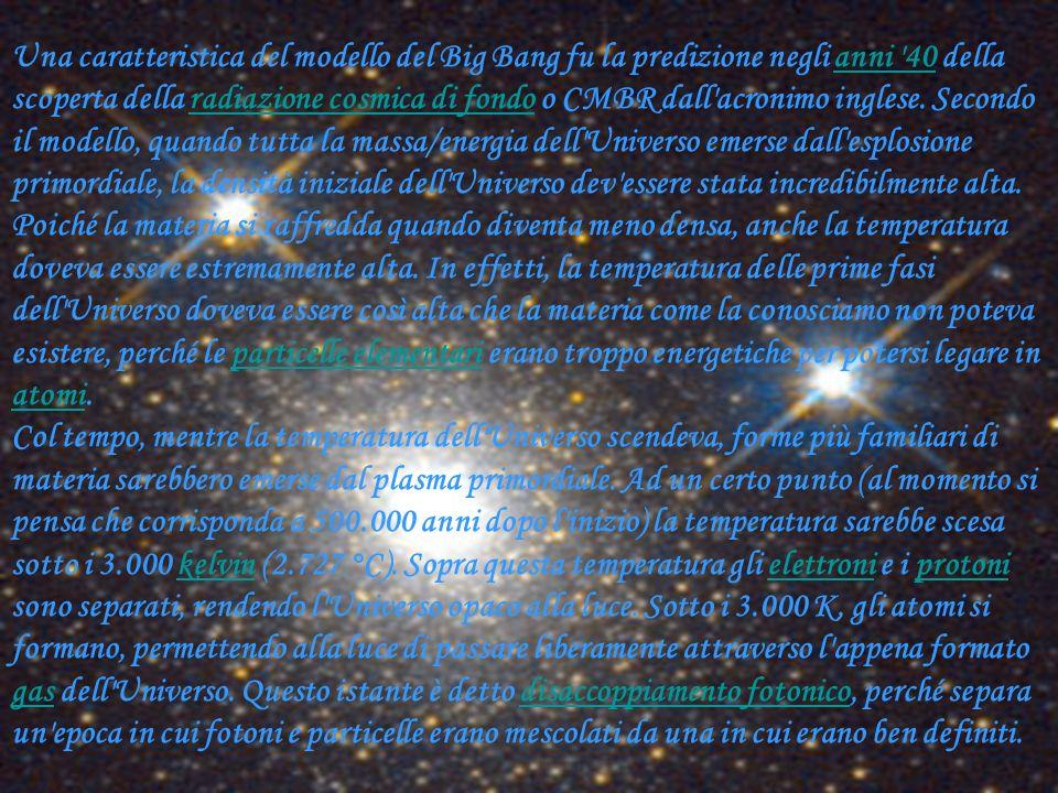 Una caratteristica del modello del Big Bang fu la predizione negli anni 40 della scoperta della radiazione cosmica di fondo o CMBR dall acronimo inglese.