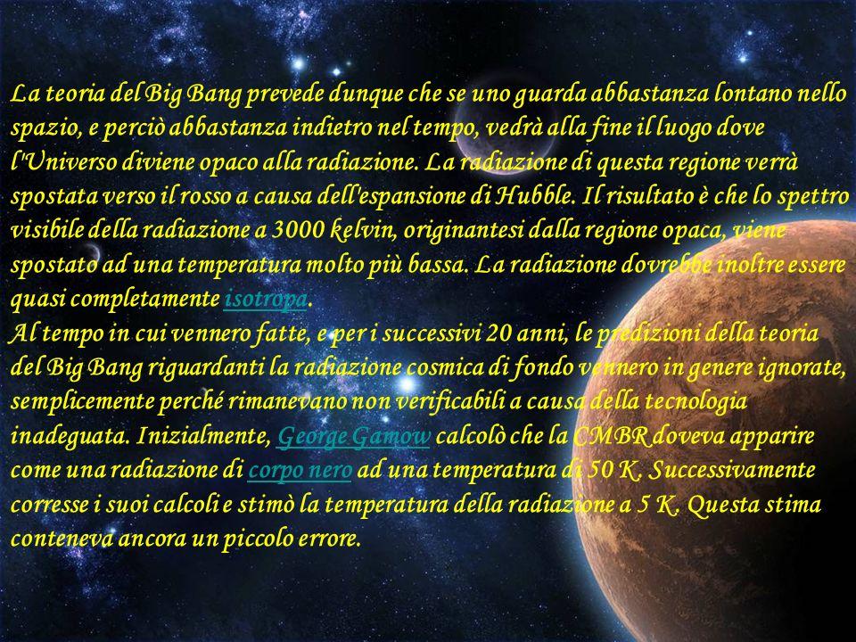 La teoria del Big Bang prevede dunque che se uno guarda abbastanza lontano nello spazio, e perciò abbastanza indietro nel tempo, vedrà alla fine il luogo dove l Universo diviene opaco alla radiazione.
