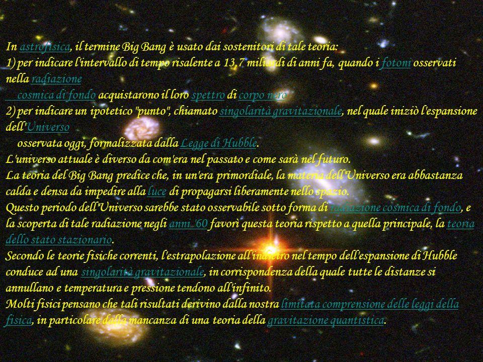 C:\Documents and Settings\Postazione Alunno\Desktop\CER N\heic0406h.jpgC:\Documents and Settings\Postazione Alunno\Desktop\CER N\heic0406h.jpg In astrofisica, il termine Big Bang è usato dai sostenitori di tale teoria: 1) per indicare l intervallo di tempo risalente a 13,7 miliardi di anni fa, quando i fotoni osservati nella radiazione cosmica di fondo acquistarono il loro spettro di corpo nero 2) per indicare un ipotetico punto , chiamato singolarità gravitazionale, nel quale iniziò l espansione dell Universo osservata oggi, formalizzata dalla Legge di Hubble.astrofisicafotoniradiazione cosmica di fondospettrocorpo nerosingolarità gravitazionaleUniversoLegge di Hubble L universo attuale è diverso da com era nel passato e come sarà nel futuro.