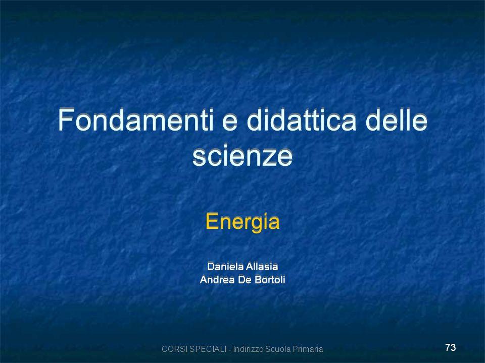CORSI SPECIALI - Indirizzo Scuola Primaria 73 Fondamenti e didattica delle scienze Energia Daniela Allasia Andrea De Bortoli Energia Daniela Allasia A