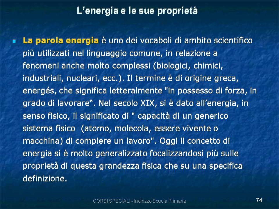CORSI SPECIALI - Indirizzo Scuola Primaria 74 Lenergia e le sue proprietà La parola energia è uno dei vocaboli di ambito scientifico più utilizzati nel linguaggio comune, in relazione a fenomeni anche molto complessi (biologici, chimici, industriali, nucleari, ecc.).