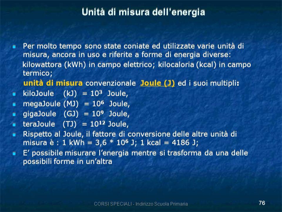 CORSI SPECIALI - Indirizzo Scuola Primaria 76 Unità di misura dellenergia Per molto tempo sono state coniate ed utilizzate varie unità di misura, ancora in uso e riferite a forme di energia diverse: kilowattora (kWh) in campo elettrico; kilocaloria (kcal) in campo termico; unità di misura convenzionale Joule (J) ed i suoi multipli: kiloJoule (kJ) = 10 3 Joule, megaJoule (MJ) = 10 6 Joule, gigaJoule (GJ) = 10 9 Joule, teraJoule (TJ) = 10 12 Joule, Rispetto al Joule, il fattore di conversione delle altre unità di misura è : 1 kWh = 3,6 * 10 6 J; 1 kcal = 4186 J; E possibile misurare lenergia mentre si trasforma da una delle possibili forme in unaltra Per molto tempo sono state coniate ed utilizzate varie unità di misura, ancora in uso e riferite a forme di energia diverse: kilowattora (kWh) in campo elettrico; kilocaloria (kcal) in campo termico; unità di misura convenzionale Joule (J) ed i suoi multipli: kiloJoule (kJ) = 10 3 Joule, megaJoule (MJ) = 10 6 Joule, gigaJoule (GJ) = 10 9 Joule, teraJoule (TJ) = 10 12 Joule, Rispetto al Joule, il fattore di conversione delle altre unità di misura è : 1 kWh = 3,6 * 10 6 J; 1 kcal = 4186 J; E possibile misurare lenergia mentre si trasforma da una delle possibili forme in unaltra