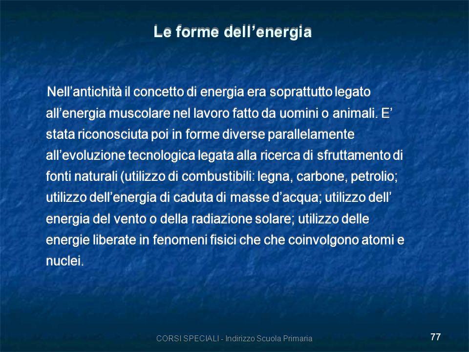 CORSI SPECIALI - Indirizzo Scuola Primaria 77 Le forme dellenergia Nellantichità il concetto di energia era soprattutto legato allenergia muscolare nel lavoro fatto da uomini o animali.