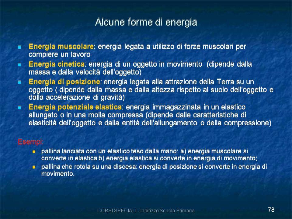 CORSI SPECIALI - Indirizzo Scuola Primaria 78 Alcune forme di energia Energia muscolare: energia legata a utilizzo di forze muscolari per compiere un lavoro Energia cinetica: energia di un oggetto in movimento (dipende dalla massa e dalla velocità delloggetto) Energia di posizione: energia legata alla attrazione della Terra su un oggetto ( dipende dalla massa e dalla altezza rispetto al suolo delloggetto e dalla accelerazione di gravità) Energia potenziale elastica: energia immagazzinata in un elastico allungato o in una molla compressa (dipende dalle caratteristiche di elasticità delloggetto e dalla entità dellallungamento o della compressione) Esempi: pallina lanciata con un elastico teso dalla mano: a) energia muscolare si converte in elastica b) energia elastica si converte in energia di movimento; pallina che rotola su una discesa: energia di posizione si converte in energia di movimento.