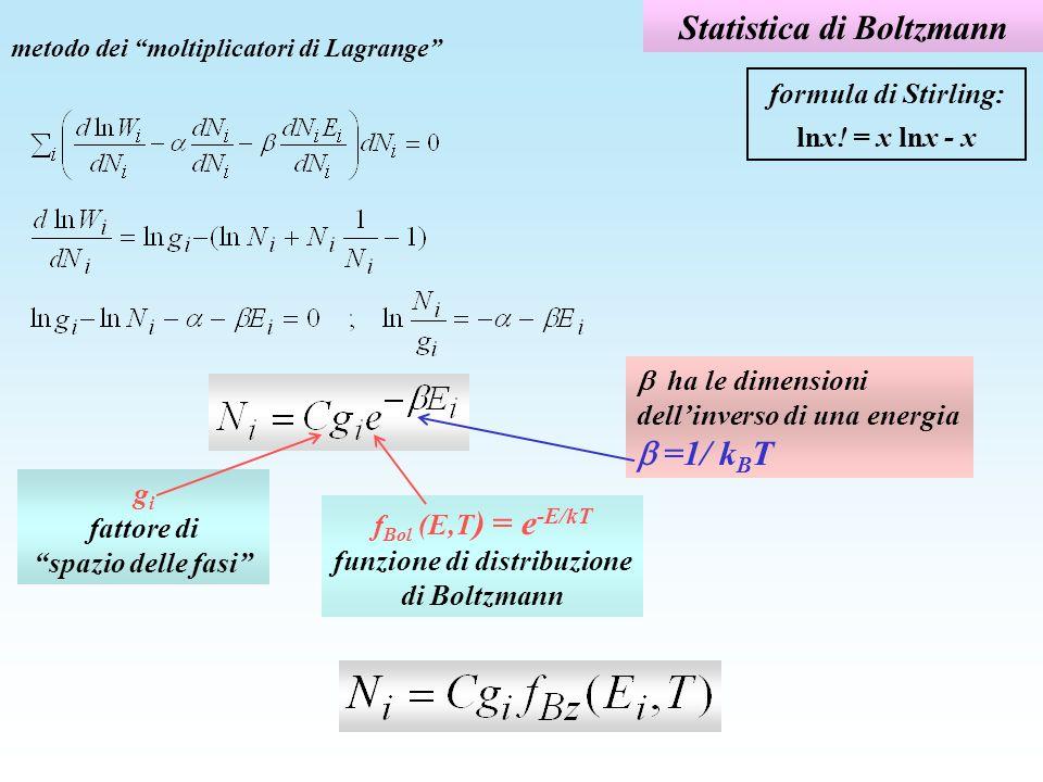 Statistica di Boltzmann Esempio: distribuzione sui livelli rotazionali di molecole HCl a T=300K E rot =B rot l(l+1) con B rot =1,3 meV k B T=26 meV; g l =2l+1 l g l E rot f Blz (E rot,T) g l f Blz (meV) 0 1 0 1 1 1 3 2,6 0,90 2,7 2 5 7,8 0,74 3,7 3 7 15,6 0,55 3,8 4 9 26 0,37 3,3 5 11 39 0,22 2,5 6 13 55 0,12 1,6 7 15 73 0,06 0,9 8 17 94 0,03 0,5 funzione di partizione Z: probabilità di occupazione dello stato: (Z 20) f Bz funzione di partizione Z: (Z=20)