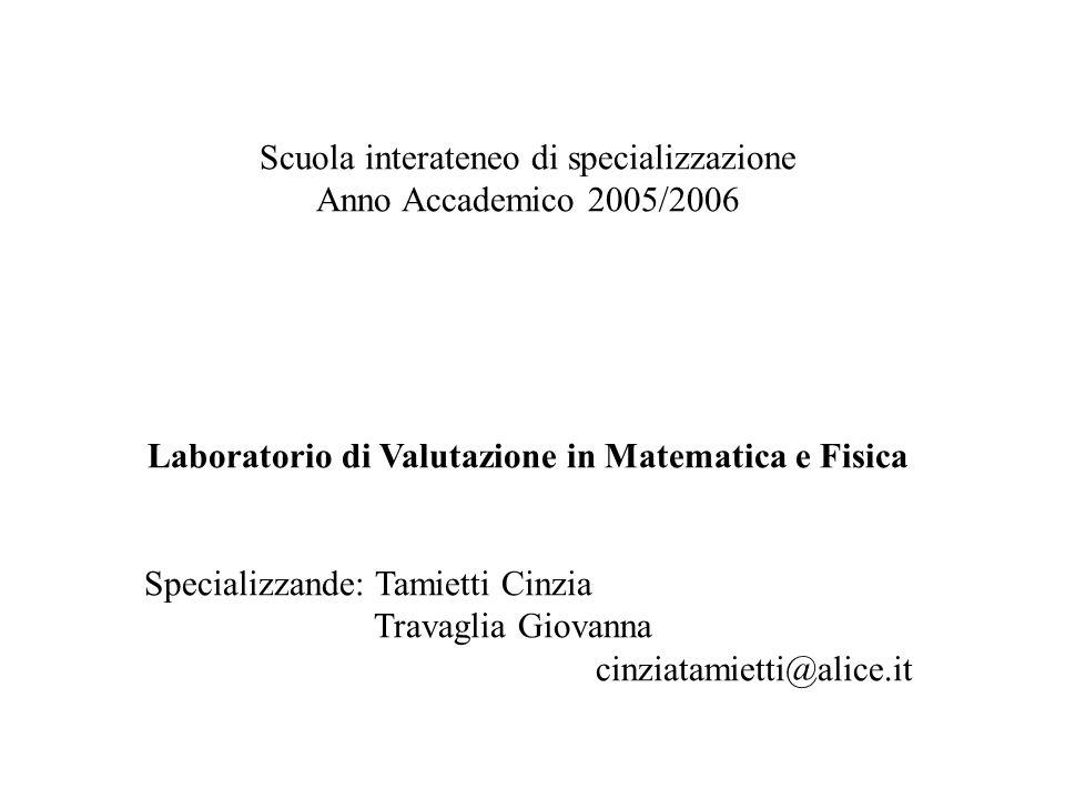 Scuola interateneo di specializzazione Anno Accademico 2005/2006 Laboratorio di Valutazione in Matematica e Fisica Specializzande: Tamietti Cinzia Travaglia Giovanna cinziatamietti@alice.it