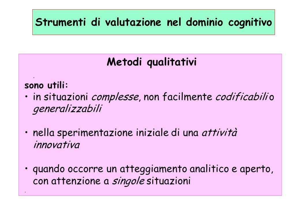 Strumenti di valutazione nel dominio cognitivo Metodi qualitativi. sono utili: in situazioni complesse, non facilmente codificabili o generalizzabili