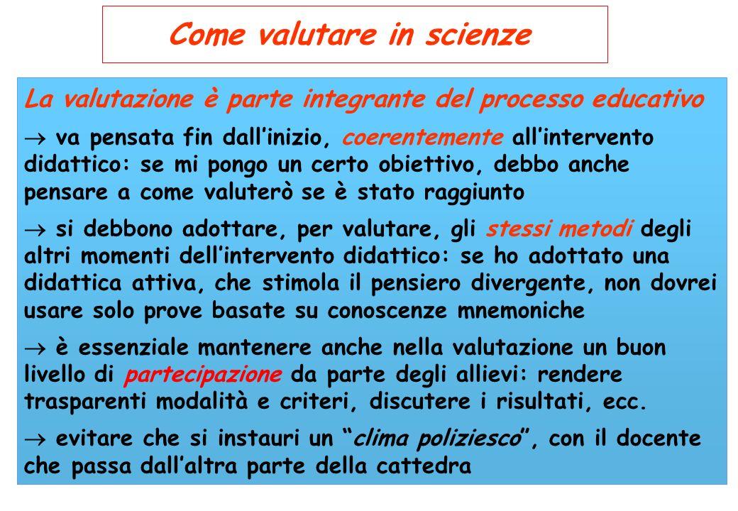 Come valutare in scienze La valutazione è parte integrante del processo educativo va pensata fin dallinizio, coerentemente allintervento didattico: se